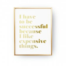 I HAVE TO BE SUCCESSFUL BECAUSE I LIKE EXPENSIVE THINGS, ROSE GOLD